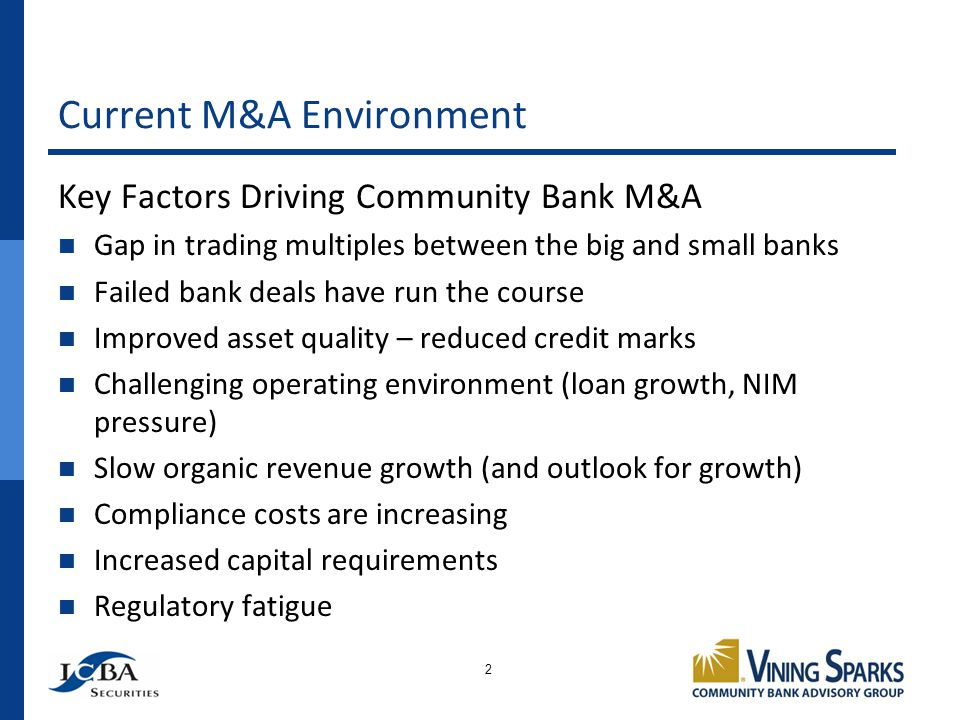 Current M&A Environment Key Factors Driving Community Bank M&A Gap in trading multiples between the big and small banks Failed bank deals have run the course Improved asset quality – reduced credit marks Challenging operating environment (loan growth, NIM pressure) Slow organic revenue growth (and outlook for growth) Compliance costs are increasing Increased capital requirements Regulatory fatigue 2