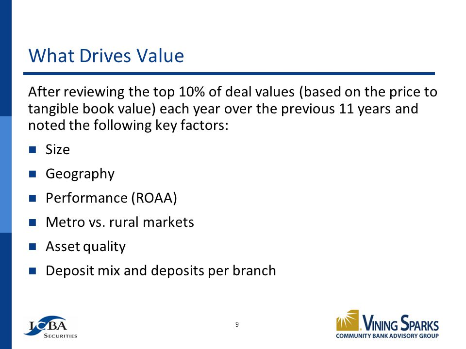 What Drives Value 9 After reviewing the top 10% of deal values (based on the price to tangible book value) each year over the previous 11 years and no