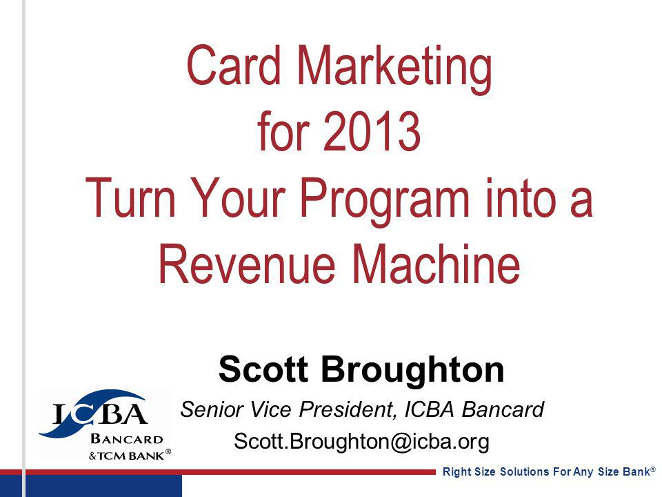 Right Size Solutions For Any Size Bank ® Card Marketing for 2013 Turn Your Program into a Revenue Machine Scott Broughton Senior Vice President, ICBA