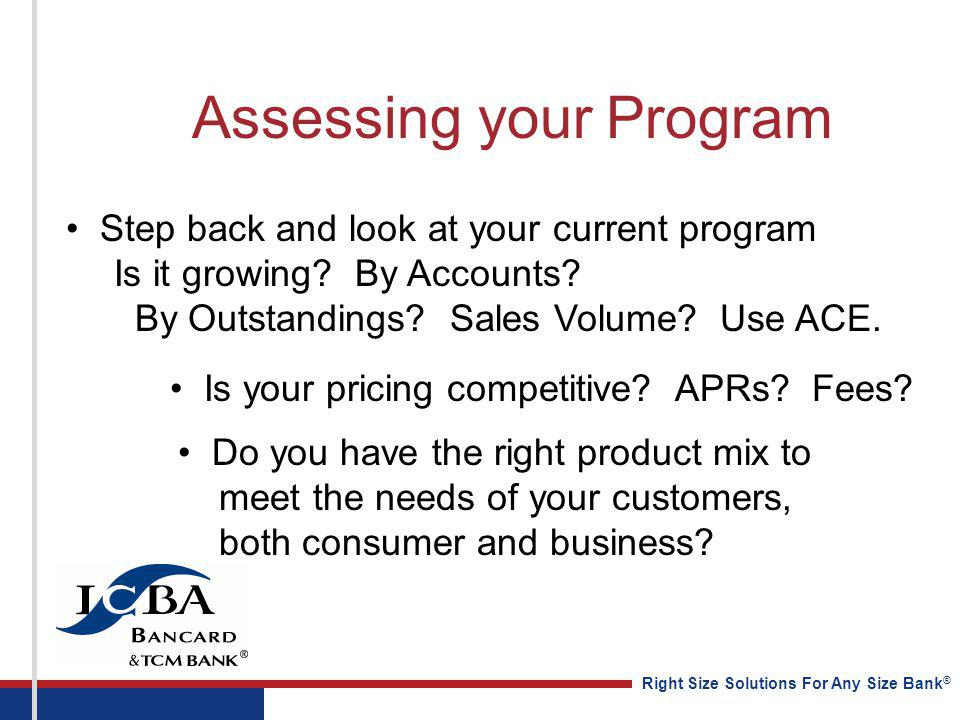 Right Size Solutions For Any Size Bank ® Assessing your Program Step back and look at your current program Is it growing? By Accounts? By Outstandings