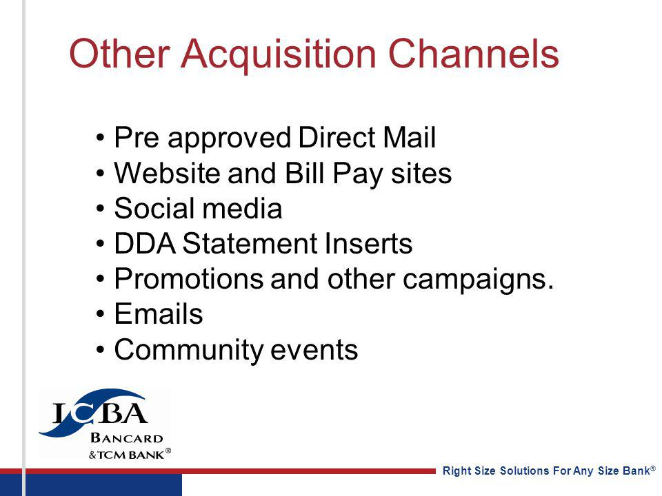 Right Size Solutions For Any Size Bank ® Other Acquisition Channels Pre approved Direct Mail Website and Bill Pay sites Social media DDA Statement Ins