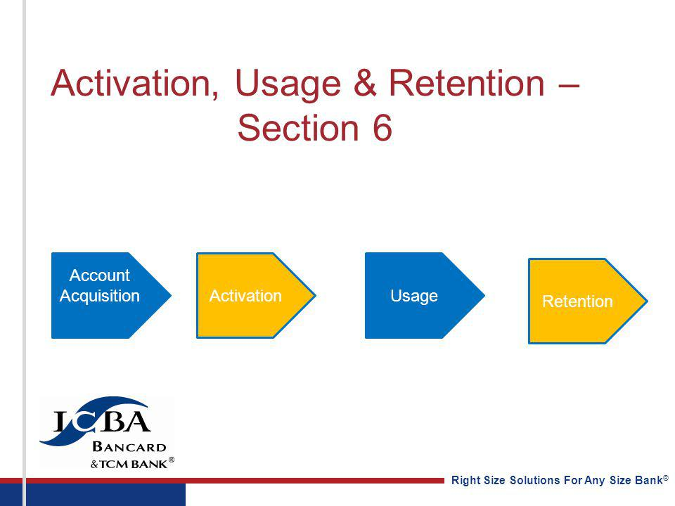 Right Size Solutions For Any Size Bank ® Activation, Usage & Retention – Section 6 Account AcquisitionActivationUsage Retention