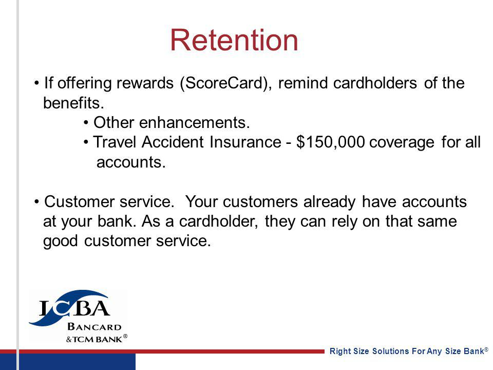 Right Size Solutions For Any Size Bank ® Retention If offering rewards (ScoreCard), remind cardholders of the benefits. Other enhancements. Travel Acc