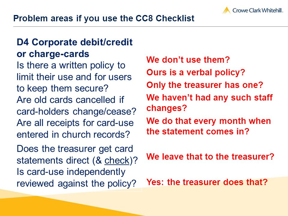 Problem areas if you use the CC8 Checklist D4 Corporate debit/credit or charge-cards Is there a written policy to limit their use and for users to keep them secure.