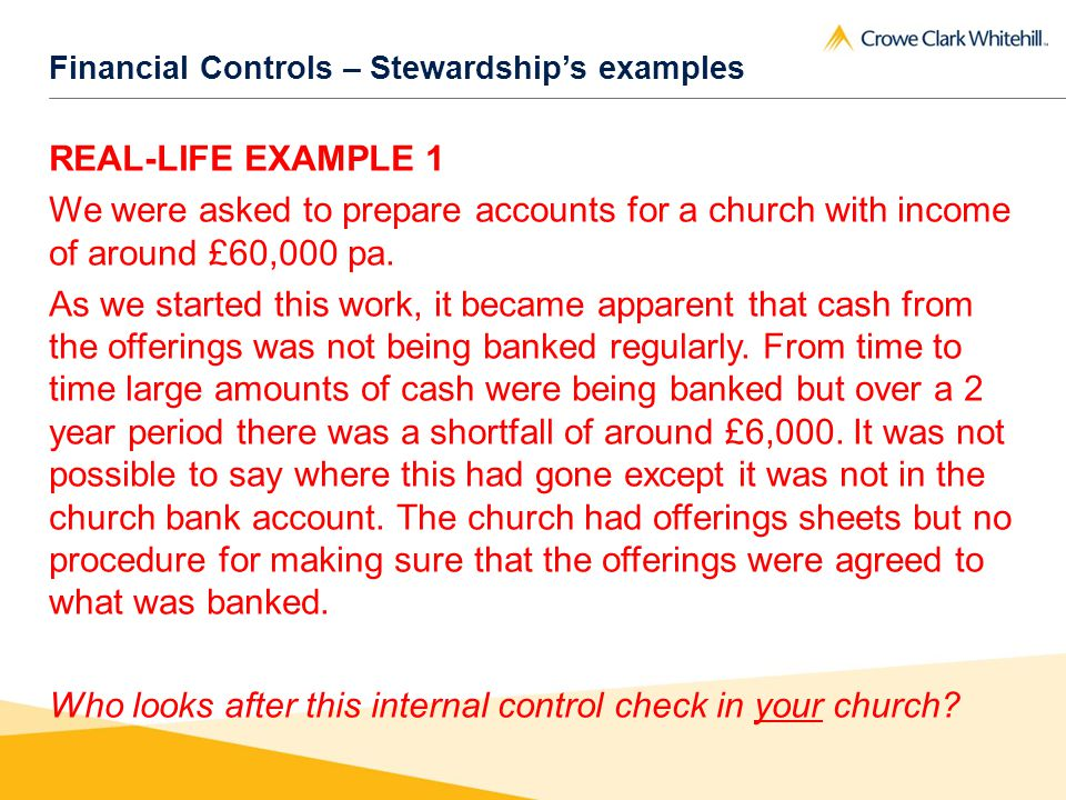 Financial Controls – Stewardships examples REAL-LIFE EXAMPLE 1 We were asked to prepare accounts for a church with income of around £60,000 pa.