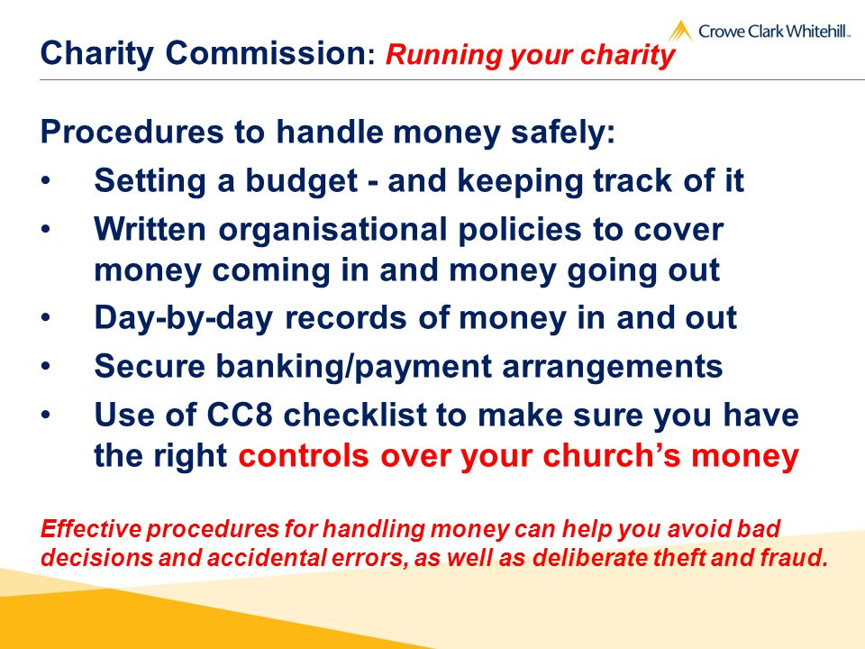 Charity Commission : Running your charity Procedures to handle money safely: Setting a budget - and keeping track of it Written organisational policies to cover money coming in and money going out Day-by-day records of money in and out Secure banking/payment arrangements Use of CC8 checklist to make sure you have the right controls over your churchs money Effective procedures for handling money can help you avoid bad decisions and accidental errors, as well as deliberate theft and fraud.