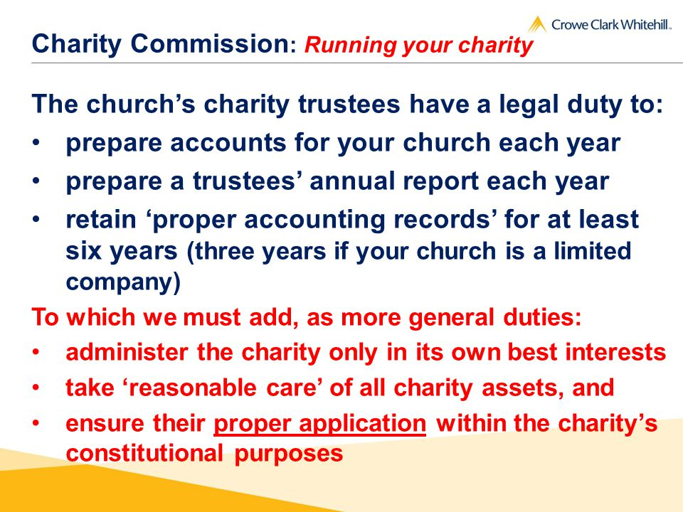 Charity Commission : Running your charity The churchs charity trustees have a legal duty to: prepare accounts for your church each year prepare a trustees annual report each year retain proper accounting records for at least six years (three years if your church is a limited company) To which we must add, as more general duties: administer the charity only in its own best interests take reasonable care of all charity assets, and ensure their proper application within the charitys constitutional purposes