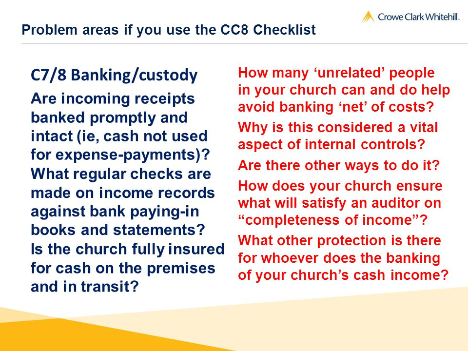 Problem areas if you use the CC8 Checklist C7/8 Banking/custody Are incoming receipts banked promptly and intact (ie, cash not used for expense-payments).
