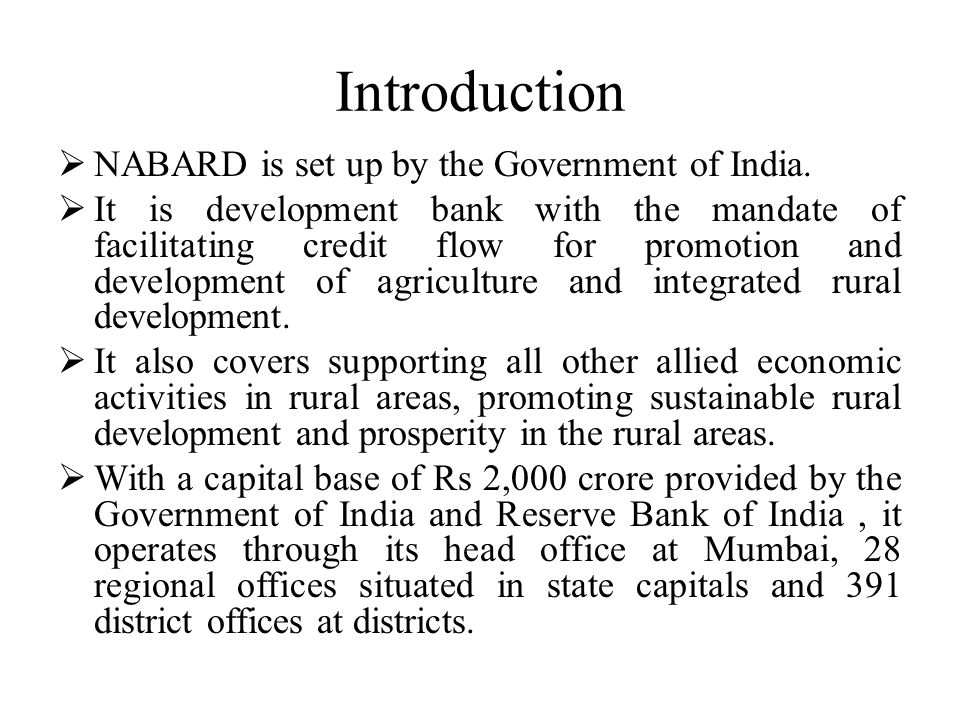 Introduction NABARD is set up by the Government of India. It is development bank with the mandate of facilitating credit flow for promotion and develo