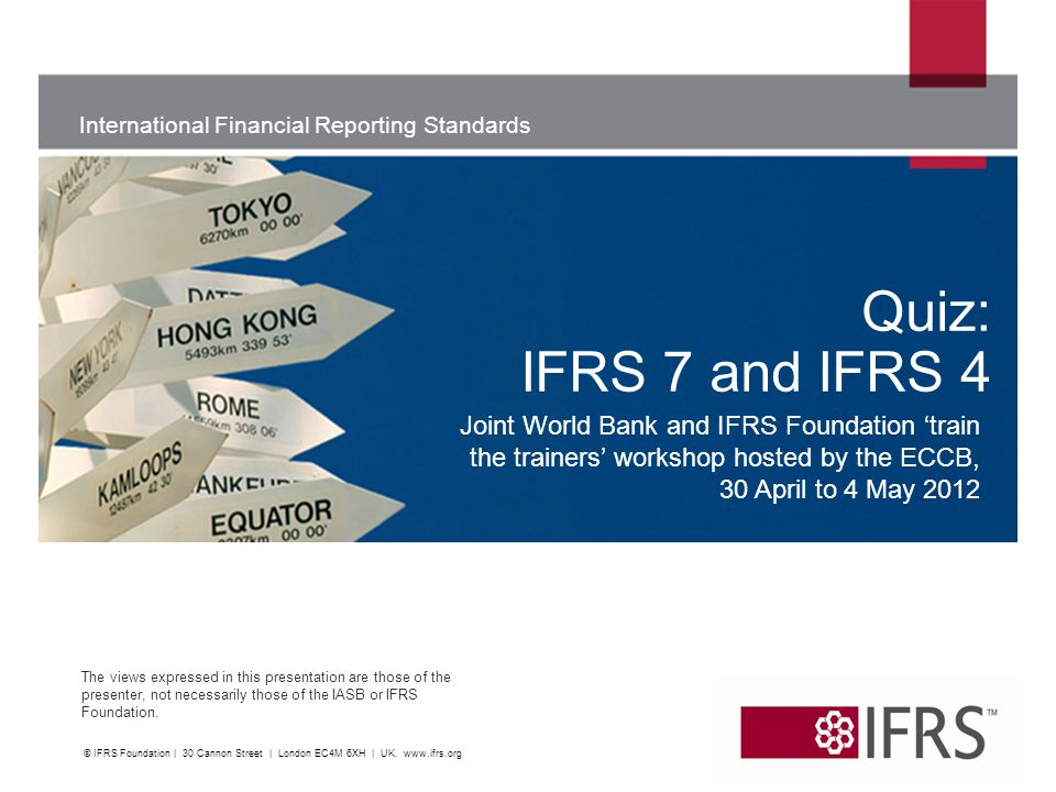 International Financial Reporting Standards The views expressed in this presentation are those of the presenter, not necessarily those of the IASB or IFRS Foundation.