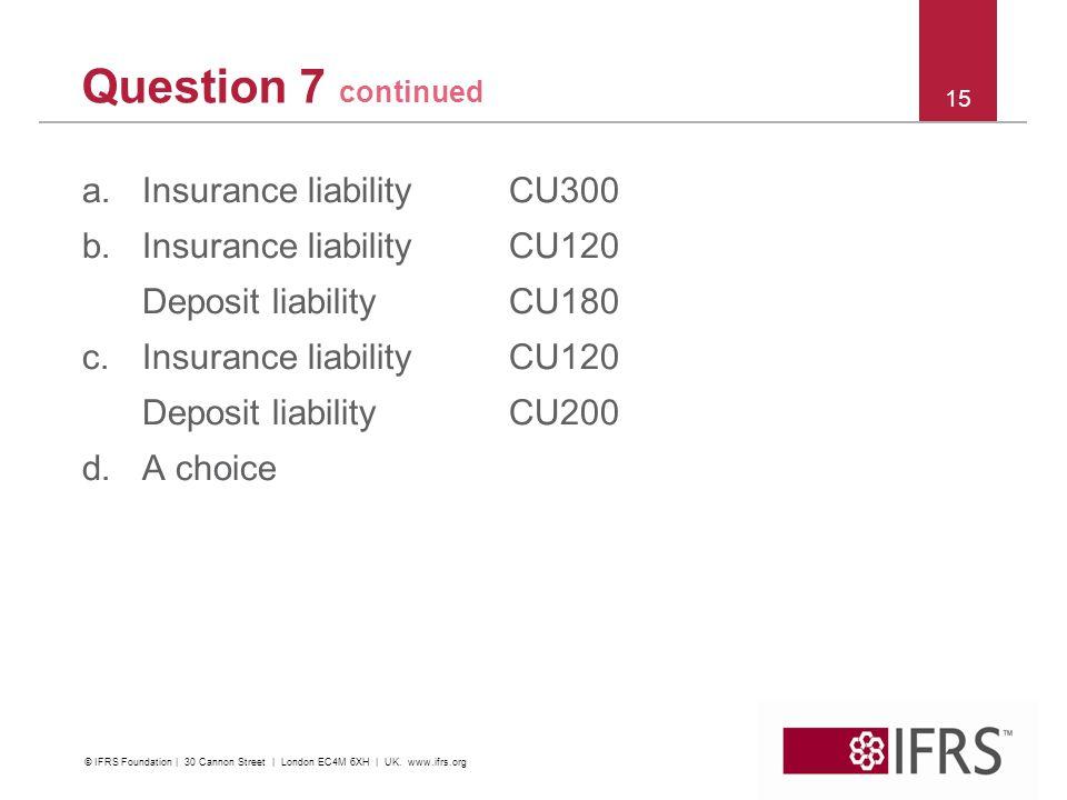 Question 7 continued a.Insurance liability CU300 b.Insurance liability CU120 Deposit liability CU180 c.Insurance liability CU120 Deposit liability CU2