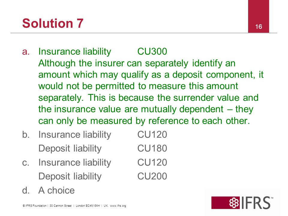 Solution 7 a.Insurance liability CU300 Although the insurer can separately identify an amount which may qualify as a deposit component, it would not be permitted to measure this amount separately.