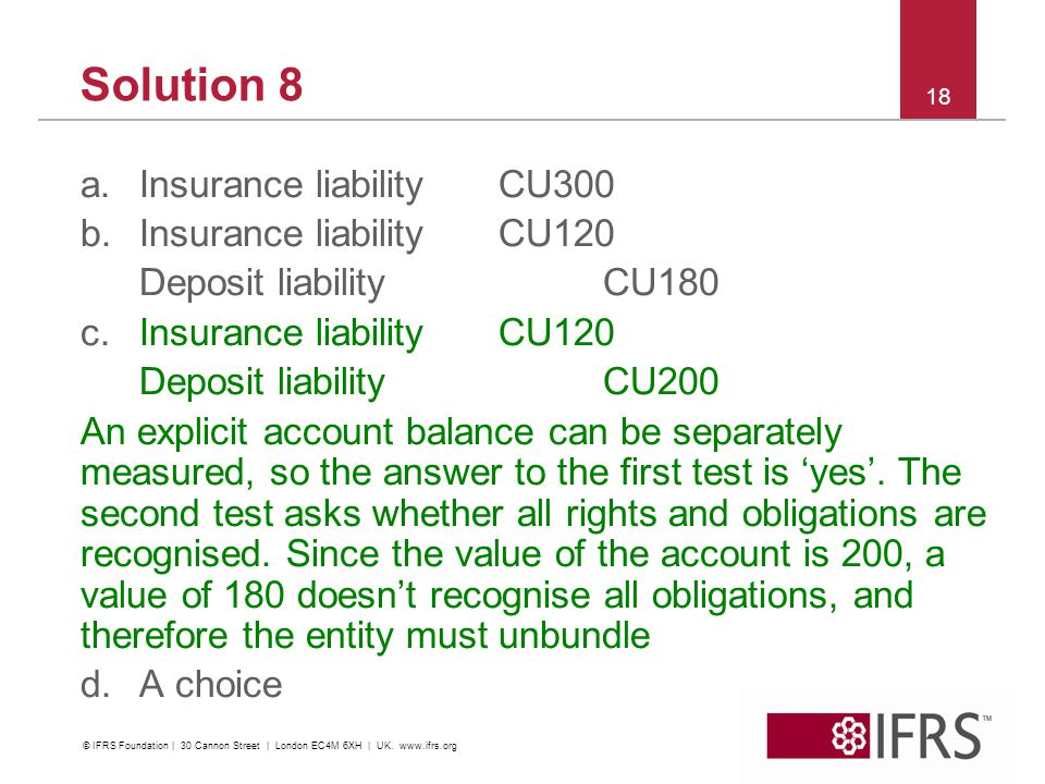 Solution 8 a.Insurance liability CU300 b.Insurance liability CU120 Deposit liability CU180 c.Insurance liability CU120 Deposit liability CU200 An explicit account balance can be separately measured, so the answer to the first test is yes.