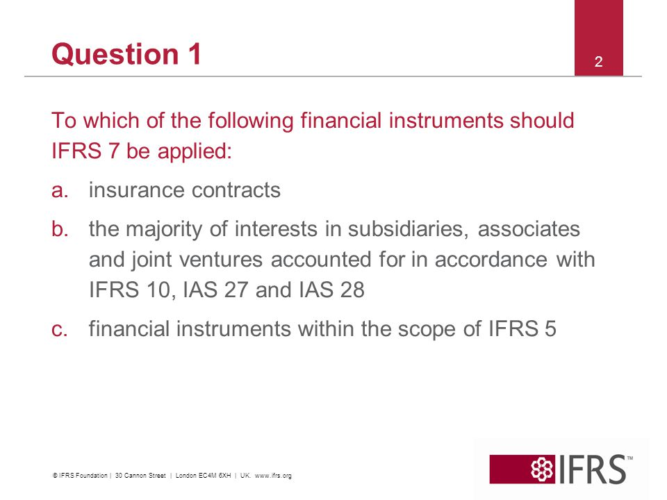 Solution 1 To which of the following financial instruments should IFRS 7 be applied: a.insurance contracts b.the majority of interests in subsidiaries, associates and joint ventures accounted for in accordance with IFRS 10, IAS 27 and IAS 28 c.financial instruments within the scope of IFRS 5 3 © IFRS Foundation   30 Cannon Street   London EC4M 6XH   UK.