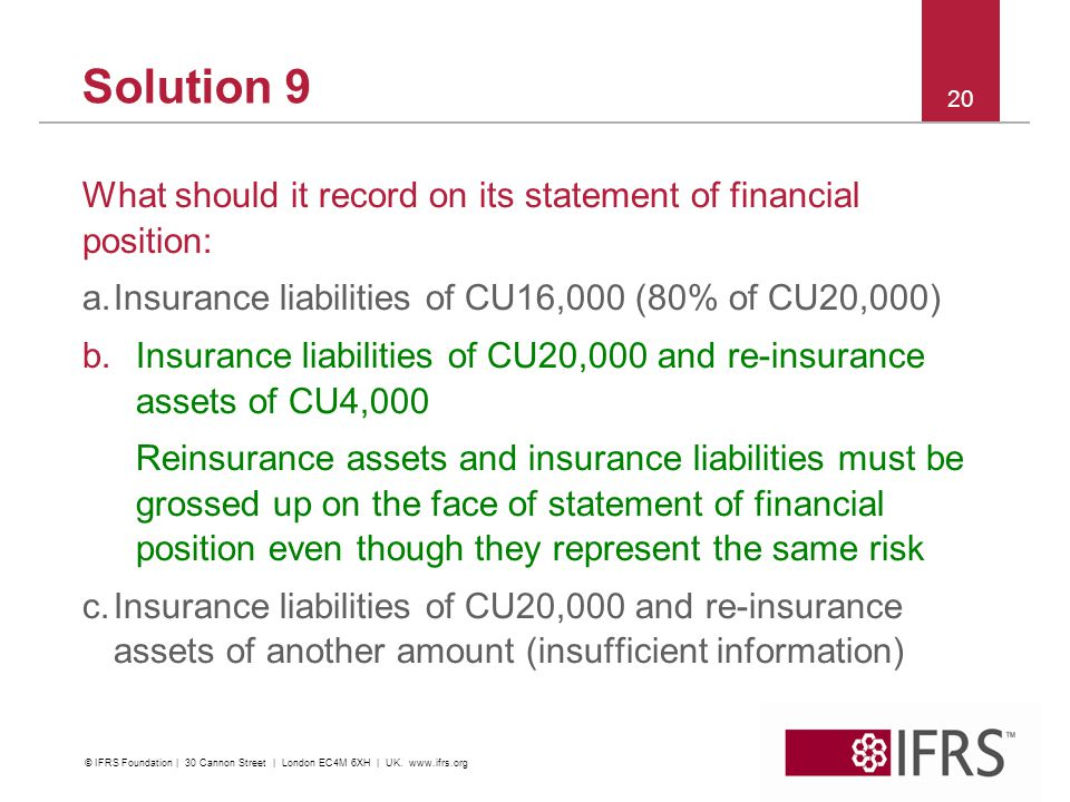Solution 9 What should it record on its statement of financial position: a.Insurance liabilities of CU16,000 (80% of CU20,000) b.Insurance liabilities of CU20,000 and re-insurance assets of CU4,000 Reinsurance assets and insurance liabilities must be grossed up on the face of statement of financial position even though they represent the same risk c.Insurance liabilities of CU20,000 and re-insurance assets of another amount (insufficient information) 20 © IFRS Foundation | 30 Cannon Street | London EC4M 6XH | UK.