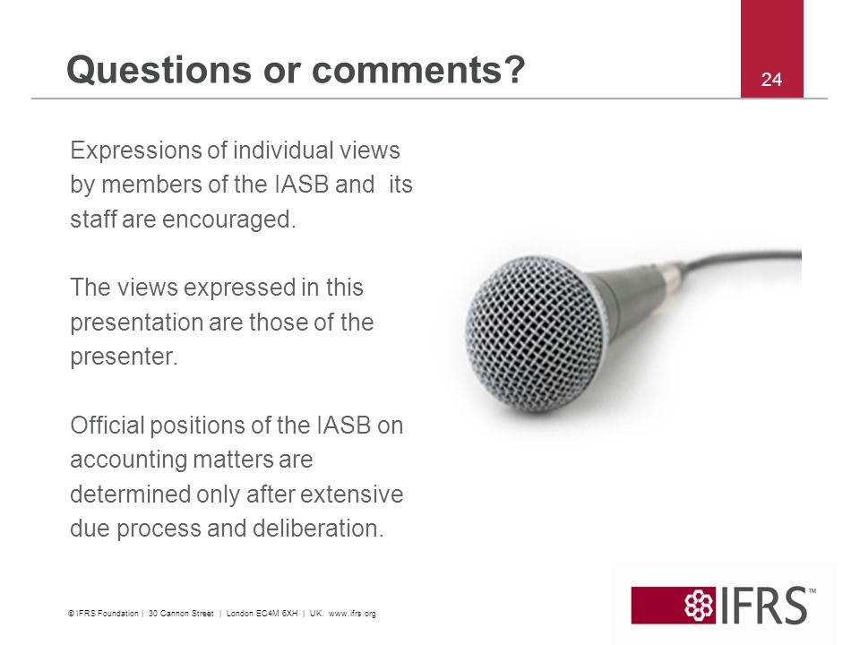 24 Questions or comments? Expressions of individual views by members of the IASB and its staff are encouraged. The views expressed in this presentatio