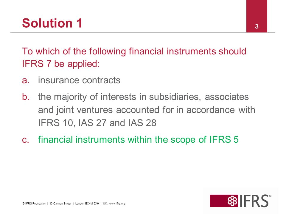 Solution 1 To which of the following financial instruments should IFRS 7 be applied: a.insurance contracts b.the majority of interests in subsidiaries, associates and joint ventures accounted for in accordance with IFRS 10, IAS 27 and IAS 28 c.financial instruments within the scope of IFRS 5 3 © IFRS Foundation | 30 Cannon Street | London EC4M 6XH | UK.