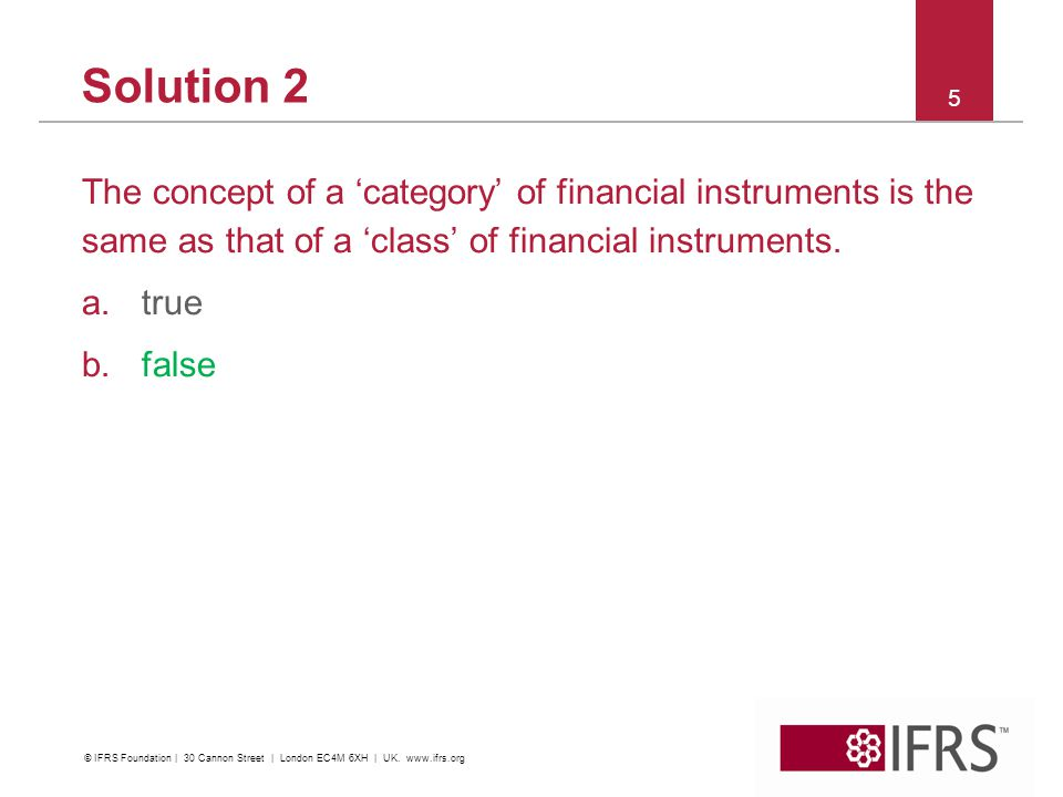 Solution 2 The concept of a category of financial instruments is the same as that of a class of financial instruments. a.true b.false 5 © IFRS Foundat