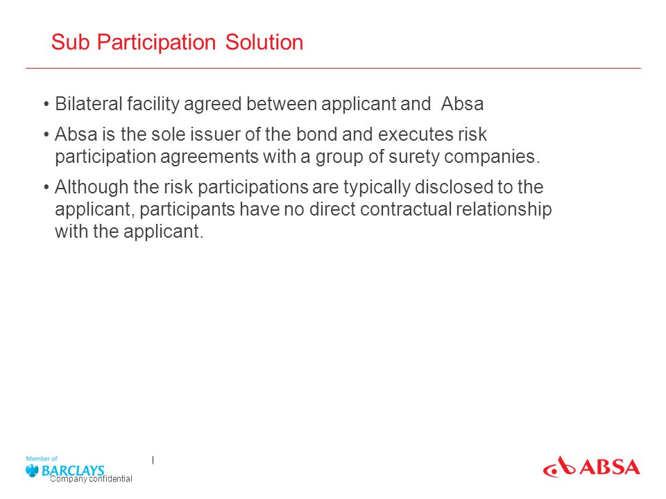 Sub Participation Solution Company confidential Bilateral facility agreed between applicant and Absa Absa is the sole issuer of the bond and executes risk participation agreements with a group of surety companies.