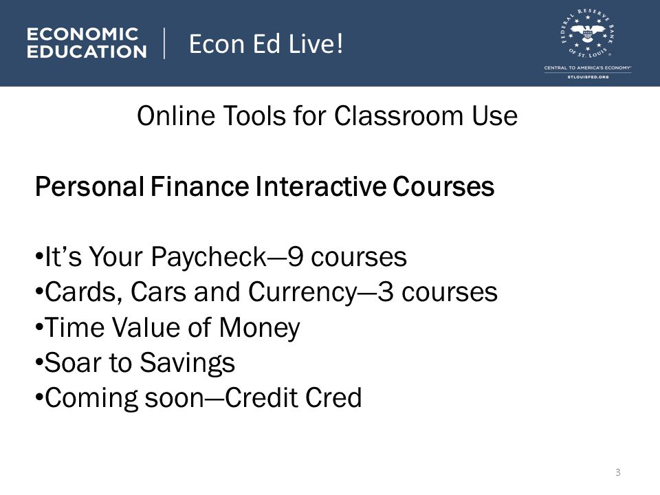 Online Tools for Classroom Use Personal Finance Interactive Courses Its Your Paycheck9 courses Cards, Cars and Currency3 courses Time Value of Money Soar to Savings Coming soonCredit Cred Econ Ed Live.