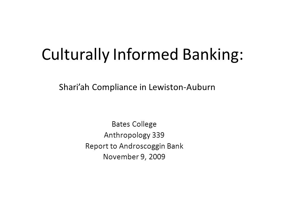 Culturally Informed Banking: Shariah Compliance in Lewiston-Auburn Bates College Anthropology 339 Report to Androscoggin Bank November 9, 2009