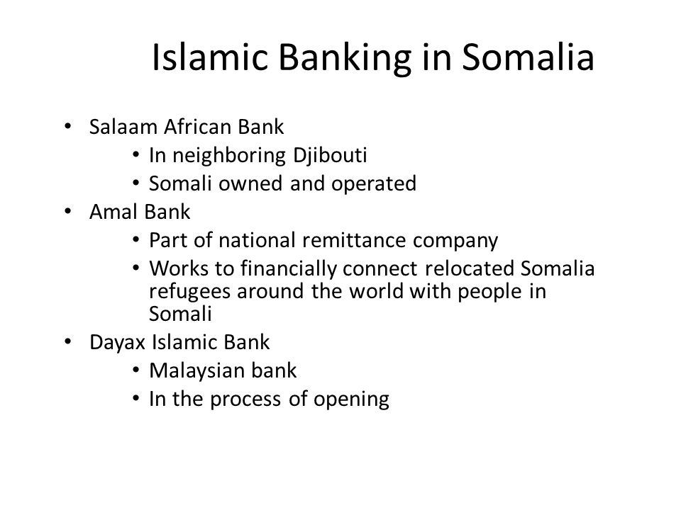 Islamic Banking in Somalia Salaam African Bank In neighboring Djibouti Somali owned and operated Amal Bank Part of national remittance company Works to financially connect relocated Somalia refugees around the world with people in Somali Dayax Islamic Bank Malaysian bank In the process of opening