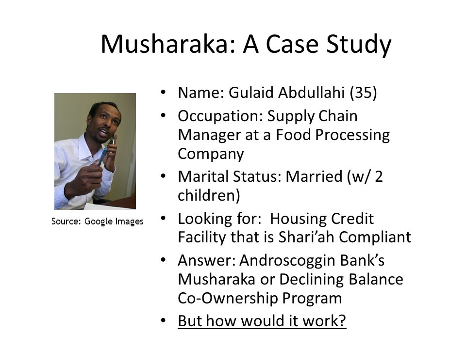 Musharaka: A Case Study Name: Gulaid Abdullahi (35) Occupation: Supply Chain Manager at a Food Processing Company Marital Status: Married (w/ 2 children) Looking for: Housing Credit Facility that is Shariah Compliant Answer: Androscoggin Banks Musharaka or Declining Balance Co-Ownership Program But how would it work.