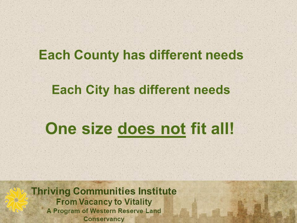 Thriving Communities Institute From Vacancy to Vitality A Program of Western Reserve Land Conservancy Each County has different needs Each City has different needs One size does not fit all!