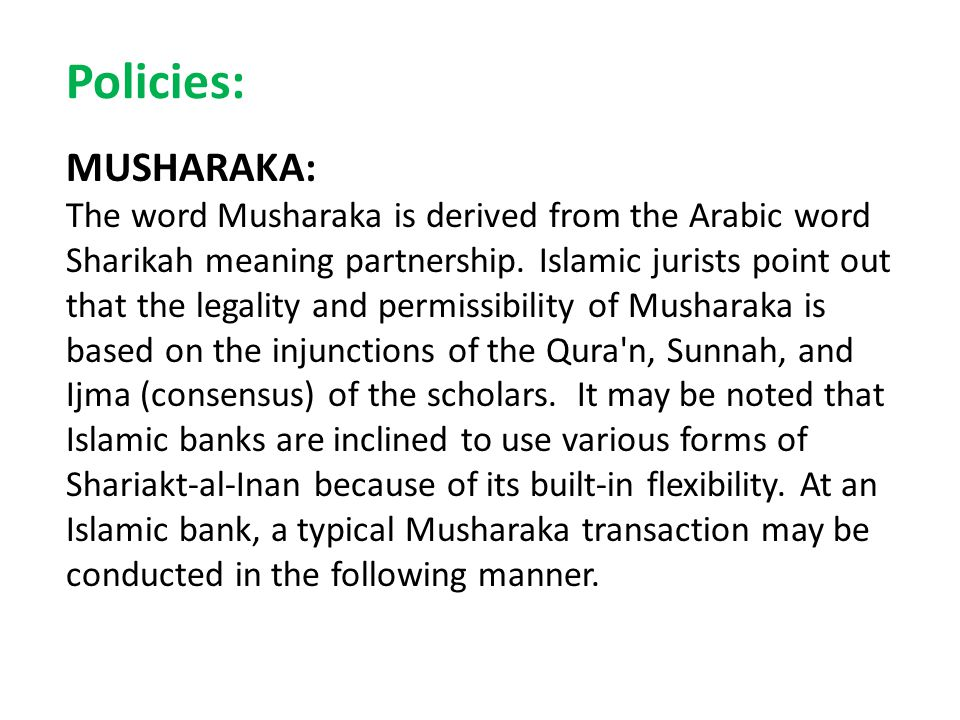 Policies: MUSHARAKA: The word Musharaka is derived from the Arabic word Sharikah meaning partnership. Islamic jurists point out that the legality and