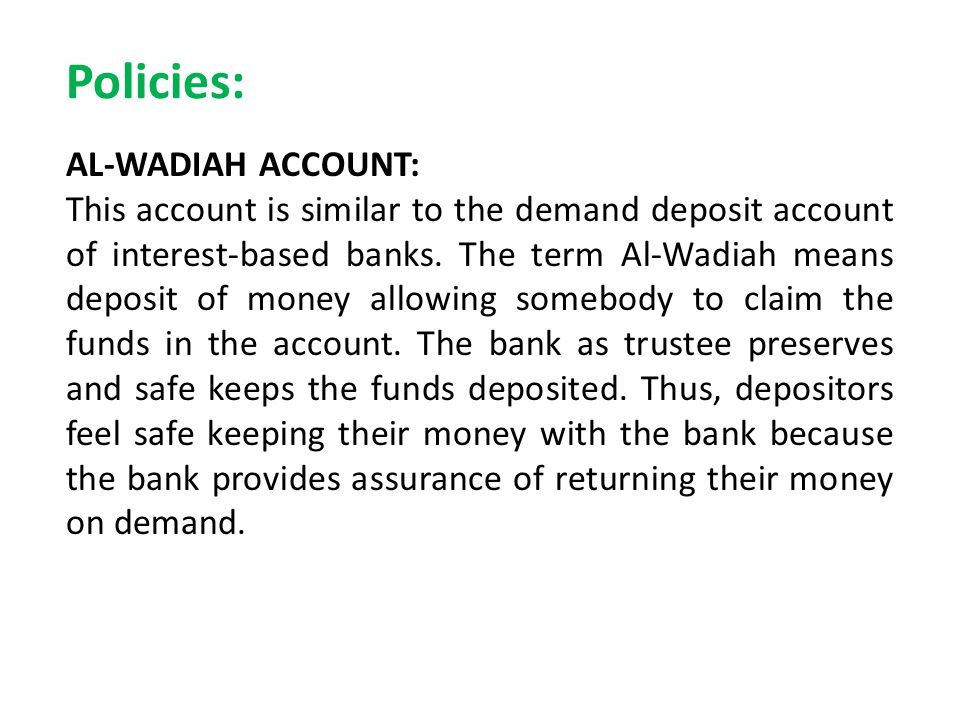 Policies: AL-WADIAH ACCOUNT: This account is similar to the demand deposit account of interest-based banks. The term Al-Wadiah means deposit of money