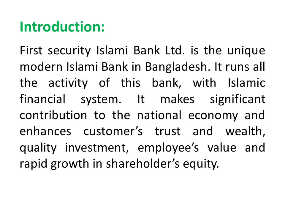Introduction: First security Islami Bank Ltd. is the unique modern Islami Bank in Bangladesh. It runs all the activity of this bank, with Islamic fina