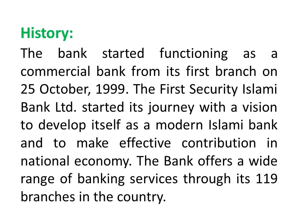 History: The bank started functioning as a commercial bank from its first branch on 25 October, 1999. The First Security Islami Bank Ltd. started its