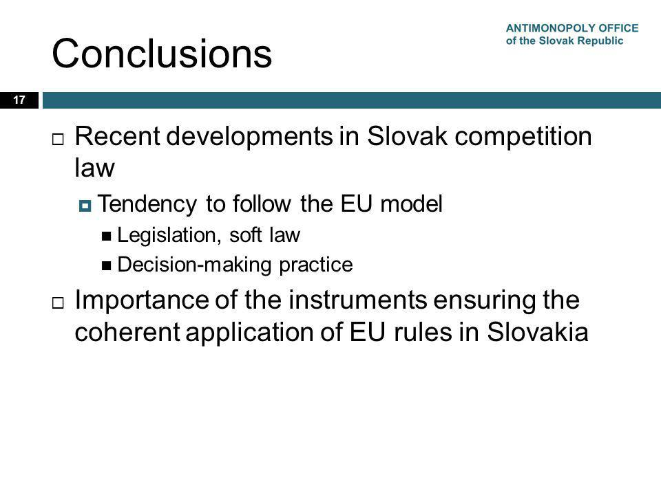 Conclusions 17 Recent developments in Slovak competition law Tendency to follow the EU model Legislation, soft law Decision-making practice Importance