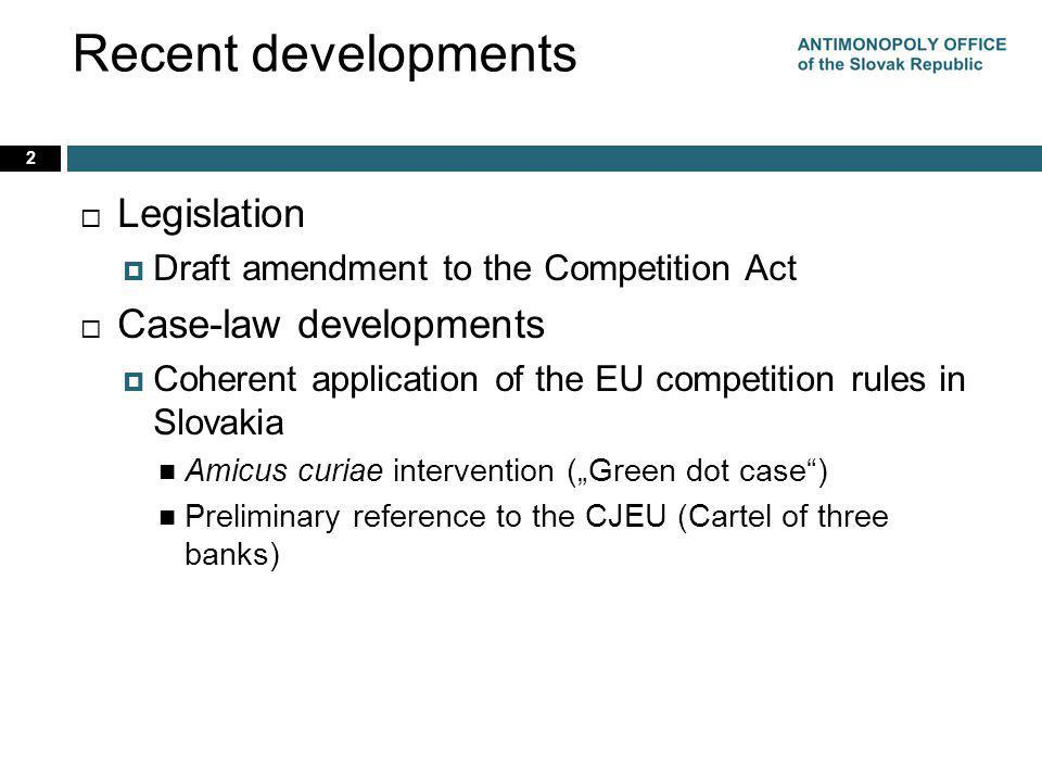 Recent developments Legislation Draft amendment to the Competition Act Case-law developments Coherent application of the EU competition rules in Slova