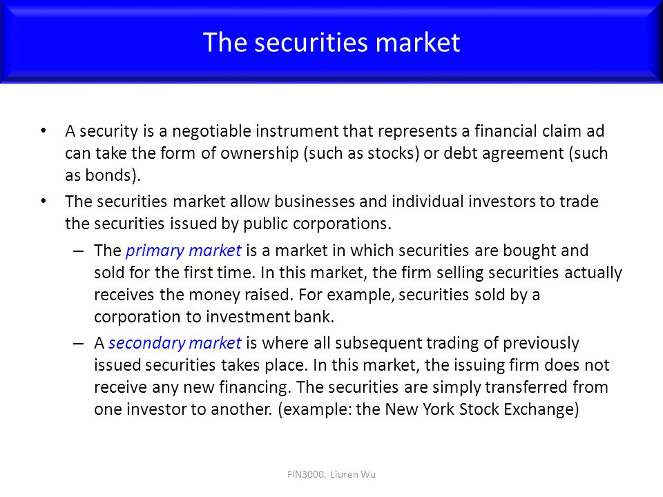 A security is a negotiable instrument that represents a financial claim ad can take the form of ownership (such as stocks) or debt agreement (such as