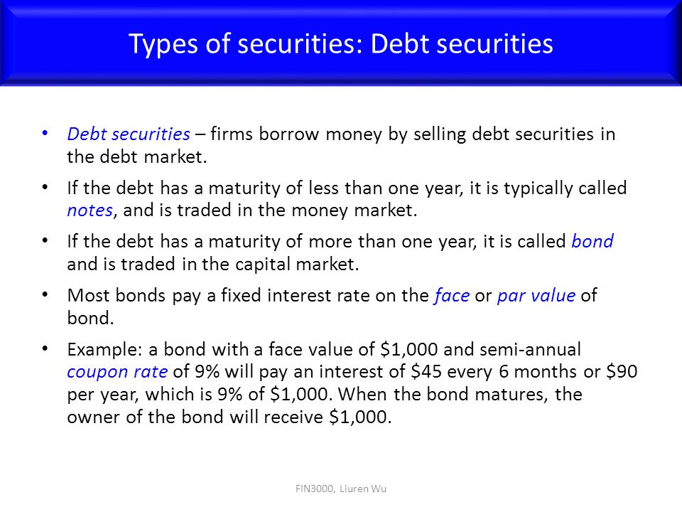 Debt securities – firms borrow money by selling debt securities in the debt market. If the debt has a maturity of less than one year, it is typically