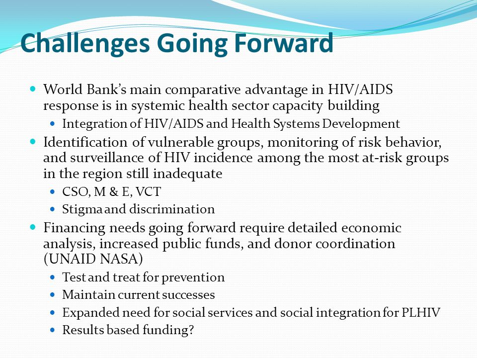 Challenges Going Forward World Banks main comparative advantage in HIV/AIDS response is in systemic health sector capacity building Integration of HIV/AIDS and Health Systems Development Identification of vulnerable groups, monitoring of risk behavior, and surveillance of HIV incidence among the most at-risk groups in the region still inadequate CSO, M & E, VCT Stigma and discrimination Financing needs going forward require detailed economic analysis, increased public funds, and donor coordination (UNAID NASA) Test and treat for prevention Maintain current successes Expanded need for social services and social integration for PLHIV Results based funding?