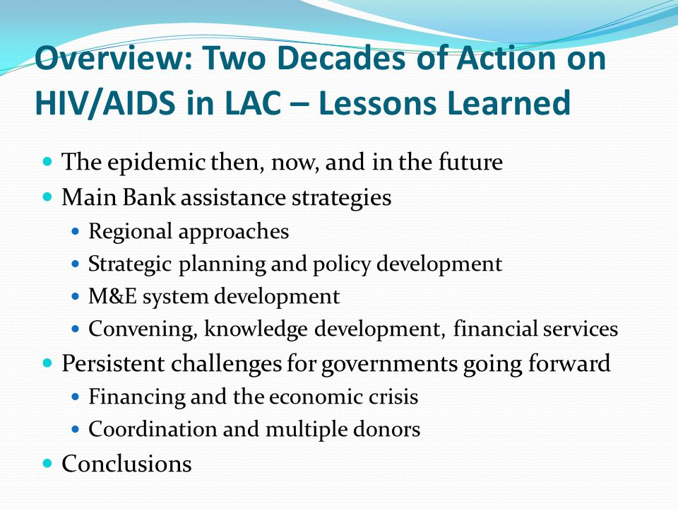 Overview: Two Decades of Action on HIV/AIDS in LAC – Lessons Learned The epidemic then, now, and in the future Main Bank assistance strategies Regional approaches Strategic planning and policy development M&E system development Convening, knowledge development, financial services Persistent challenges for governments going forward Financing and the economic crisis Coordination and multiple donors Conclusions