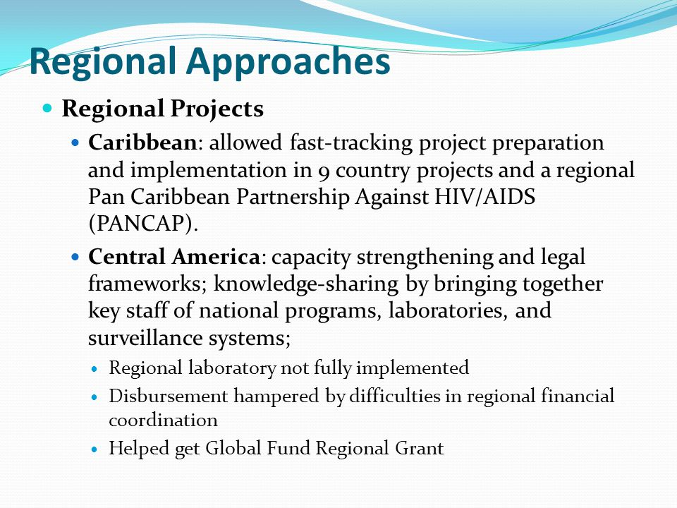 Regional Approaches Regional Projects Caribbean: allowed fast-tracking project preparation and implementation in 9 country projects and a regional Pan Caribbean Partnership Against HIV/AIDS (PANCAP).