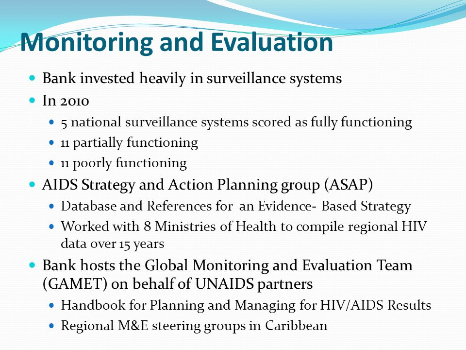 Monitoring and Evaluation Bank invested heavily in surveillance systems In 2010 5 national surveillance systems scored as fully functioning 11 partially functioning 11 poorly functioning AIDS Strategy and Action Planning group (ASAP) Database and References for an Evidence- Based Strategy Worked with 8 Ministries of Health to compile regional HIV data over 15 years Bank hosts the Global Monitoring and Evaluation Team (GAMET) on behalf of UNAIDS partners Handbook for Planning and Managing for HIV/AIDS Results Regional M&E steering groups in Caribbean
