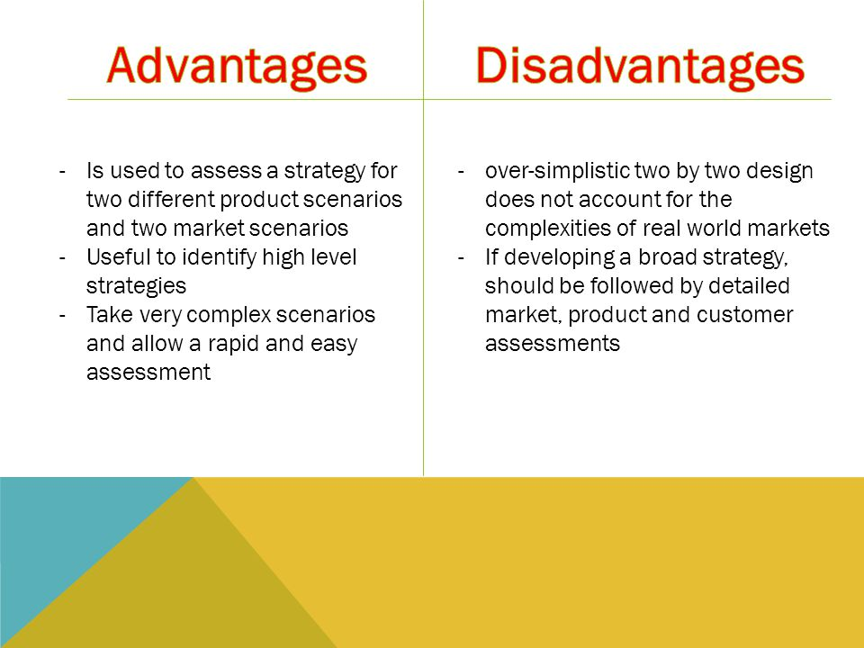 -Is used to assess a strategy for two different product scenarios and two market scenarios -Useful to identify high level strategies -Take very complex scenarios and allow a rapid and easy assessment -over-simplistic two by two design does not account for the complexities of real world markets -If developing a broad strategy, should be followed by detailed market, product and customer assessments