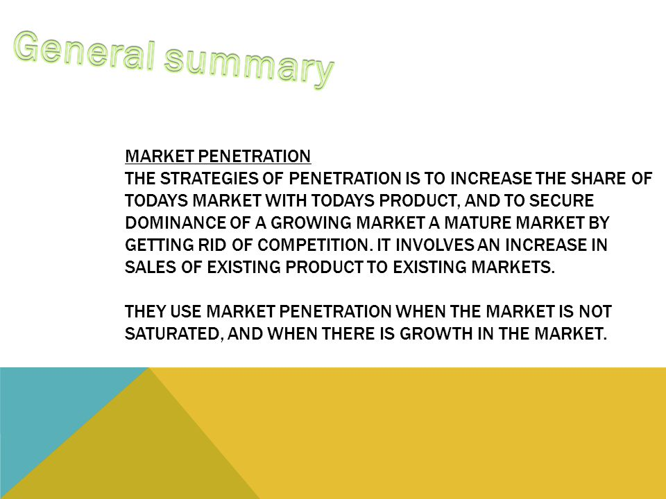 MARKET PENETRATION THE STRATEGIES OF PENETRATION IS TO INCREASE THE SHARE OF TODAYS MARKET WITH TODAYS PRODUCT, AND TO SECURE DOMINANCE OF A GROWING MARKET A MATURE MARKET BY GETTING RID OF COMPETITION.