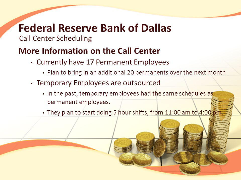 Federal Reserve Bank of Dallas Current Staffing Models Used Use historical data and gut feelings to predict: Call Curves on a Given Day Forecasting of calls per day in future months Everything done in excel Also used SSA to manipulate historical data Take this data, and hire temporary employees No optimization method used Call Center Scheduling