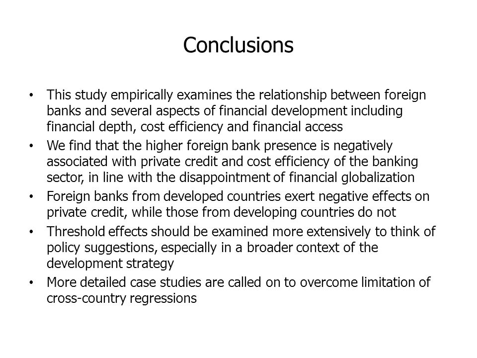 Conclusions This study empirically examines the relationship between foreign banks and several aspects of financial development including financial depth, cost efficiency and financial access We find that the higher foreign bank presence is negatively associated with private credit and cost efficiency of the banking sector, in line with the disappointment of financial globalization Foreign banks from developed countries exert negative effects on private credit, while those from developing countries do not Threshold effects should be examined more extensively to think of policy suggestions, especially in a broader context of the development strategy More detailed case studies are called on to overcome limitation of cross-country regressions