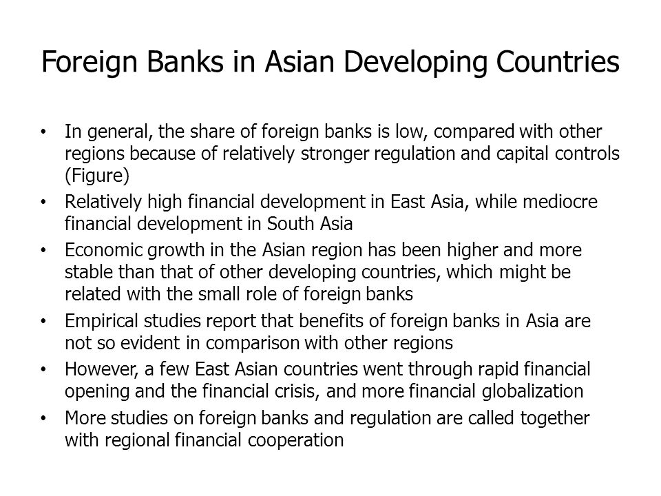 Foreign Banks in Asian Developing Countries In general, the share of foreign banks is low, compared with other regions because of relatively stronger regulation and capital controls (Figure) Relatively high financial development in East Asia, while mediocre financial development in South Asia Economic growth in the Asian region has been higher and more stable than that of other developing countries, which might be related with the small role of foreign banks Empirical studies report that benefits of foreign banks in Asia are not so evident in comparison with other regions However, a few East Asian countries went through rapid financial opening and the financial crisis, and more financial globalization More studies on foreign banks and regulation are called together with regional financial cooperation