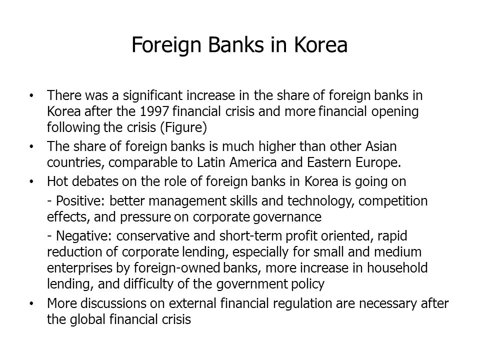 Foreign Banks in Korea There was a significant increase in the share of foreign banks in Korea after the 1997 financial crisis and more financial opening following the crisis (Figure) The share of foreign banks is much higher than other Asian countries, comparable to Latin America and Eastern Europe.