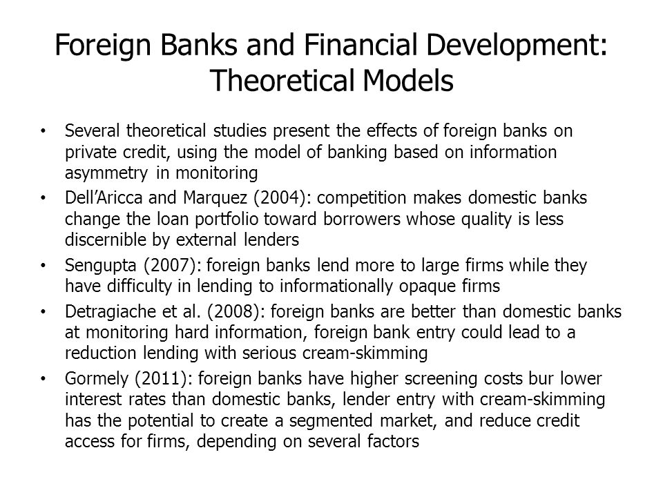 Foreign Banks and Financial Development: Theoretical Models Several theoretical studies present the effects of foreign banks on private credit, using the model of banking based on information asymmetry in monitoring DellAricca and Marquez (2004): competition makes domestic banks change the loan portfolio toward borrowers whose quality is less discernible by external lenders Sengupta (2007): foreign banks lend more to large firms while they have difficulty in lending to informationally opaque firms Detragiache et al.