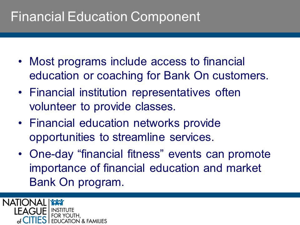 Financial Education Component Most programs include access to financial education or coaching for Bank On customers.