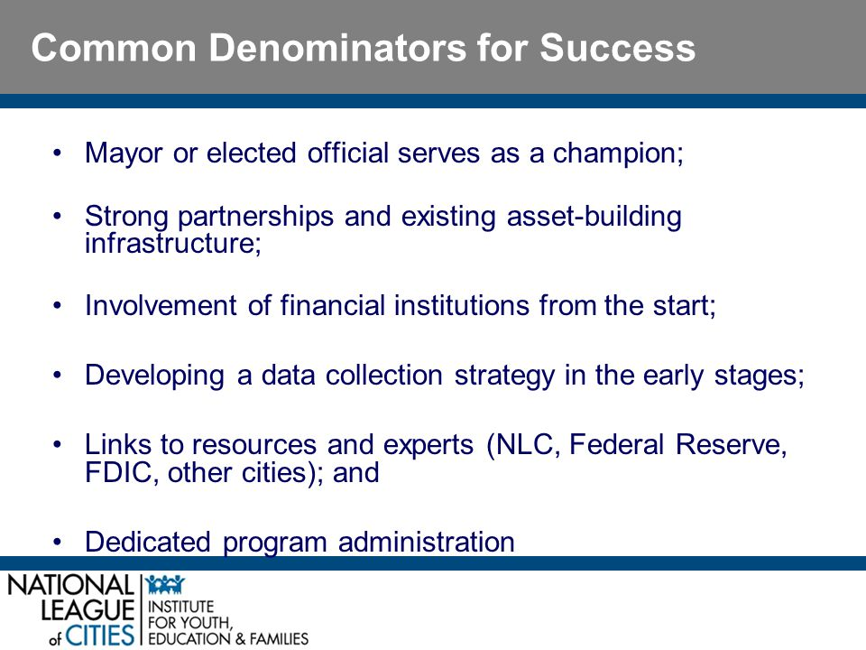 Common Denominators for Success Mayor or elected official serves as a champion; Strong partnerships and existing asset-building infrastructure; Involvement of financial institutions from the start; Developing a data collection strategy in the early stages; Links to resources and experts (NLC, Federal Reserve, FDIC, other cities); and Dedicated program administration