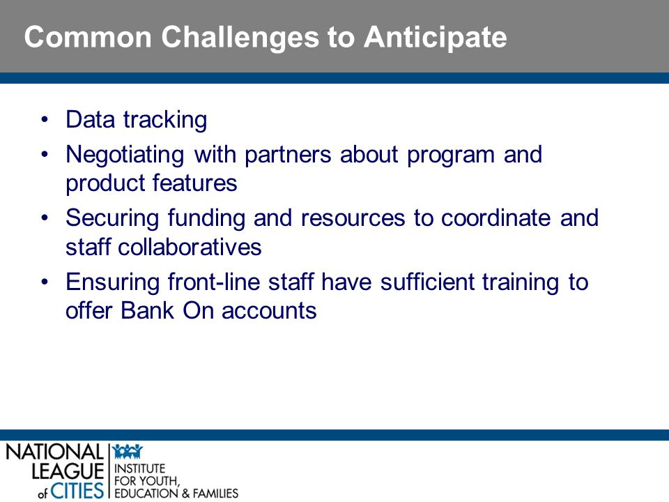 Common Challenges to Anticipate Data tracking Negotiating with partners about program and product features Securing funding and resources to coordinate and staff collaboratives Ensuring front-line staff have sufficient training to offer Bank On accounts